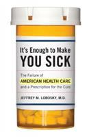 It's Enough to Make You Sick : The Failure of American Health Care and a Prescription for the Cure