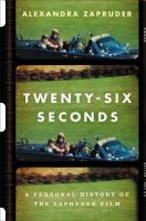 Twenty-Six Seconds : A Personal History of the Zapruder Film