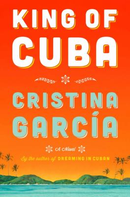 King of Cuba : a novel by Cristina Garcia