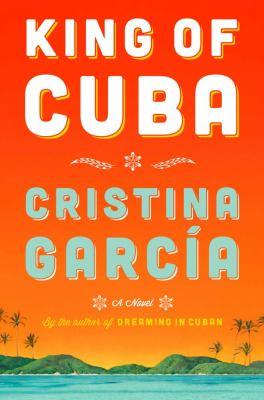 King of Cuba : a novel by Cristina Garcia