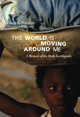 The world is moving around me : a memoir of the Haiti earthquake by Dany Laferriere