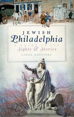 Jewish Philadelphia : a guide to its sights & stories by Linda Nesvisky