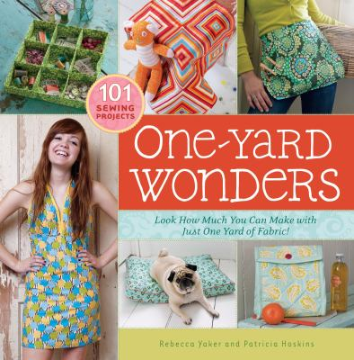 One-yard wonders : look how much you can make with just one yard of fabric! by Rebecca Yaker and Patricia Hoskins