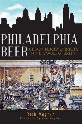 Philadelphia beer : a heady history of brewing in the cradle of liberty  by Rich Wagner, 2012