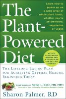 The Plant-Powered Diet : The Lifelong Eating Plan for Achieving Optimal Health, Beginning Today