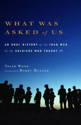 Details about What was asked of us : an oral history of the Iraq War by the soldiers who fought it