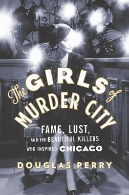 Details about The Girls of Murder City: Fame, Lust, and the Beautiful Killers Who Inspired Chicago