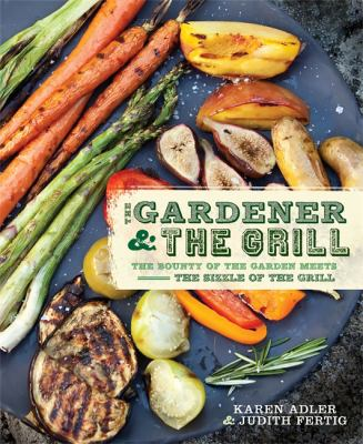Details about The Gardener and the Grill: The Bounty of the Garden Meets the Sizzle of the Grill