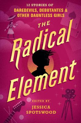 Details about The Radical Element: Twelve Stories of Daredevils, Debutantes, and Other Dauntless Girls