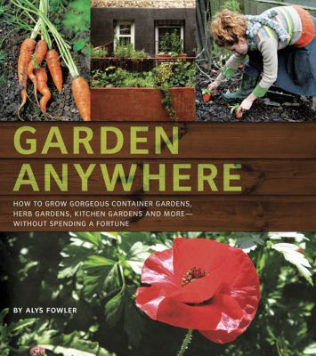 Details about Garden anywhere : how to grow gorgeous container gardens, herb gardens, kitchen gardens, and more, without spending a fortune