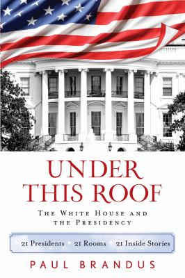 Details about Under this roof : the White House and the presidency-- 21 presidents, 21 rooms, 21 inside stories