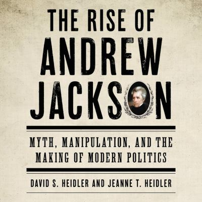 Details about The Rise of Andrew Jackson: Myth, Manipulation, and the Making of Modern Politics [cdbook]