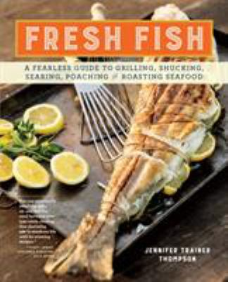 Details about Fresh Fish: a fearless guide to grilling, shucking, searing, poaching, and roasting seafood