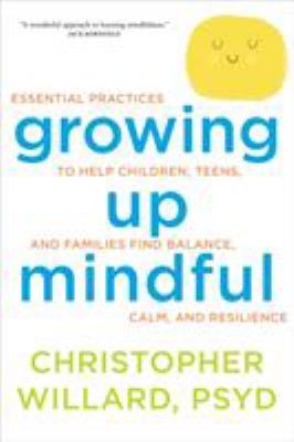 Details about Growing up Mindful: Essential Practices to Help Children, Teens, and Families Find Balance, Calm, and Resilience