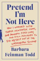 Pretend I'm Not Here: How I Worked with Three Newspaper Icons, One Powerful First Lady, and Still Managed to Dig Myself Out of the Washington Swamp Cover Image