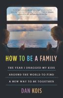 How to Be a Family: The Year I Dragged My Kids Around the World to Find a New Way to Be Together Cover Image