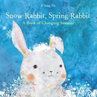 Snow Rabbit, Spring Rabbit: A Book of Changing Seasons Cover Image
