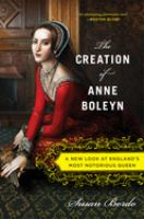 The Creation of Anne Boleyn: A New Look at England's Most Notorious Queen Cover Image