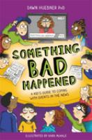 Something bad happened : a kid's guide to coping with events in the news Cover Image