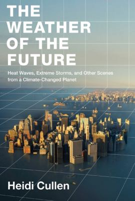 The weather of the future : heat waves, extreme storms, and other scenes from a climate-changed planet