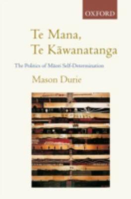 Te Mana, Te Kawanatanga the politics of Maori self-determination