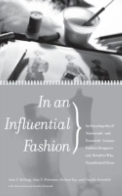 In an influential fashion an encyclopedia of nineteenth-and twentieth-century fashion designers and retailers who transformed dress