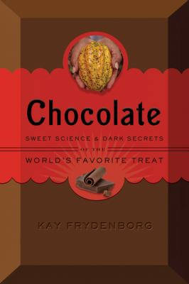 CHOCOLATE SWEET SCIENCE AND DARK SECRETS OF THE WORLDS FAVORITE TREAT