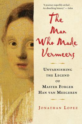 Man Who Made Vermeers: Unvarnishing the Legend of Master Forger Han Van Meegeren