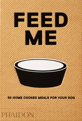 Feed me : 50 home cooked meals for your dog