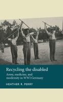 Recycling the disabled : army, medicine, and modernity in WWI Germany cover image