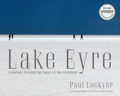 Lake Eyre : a journey to the heart of the continent