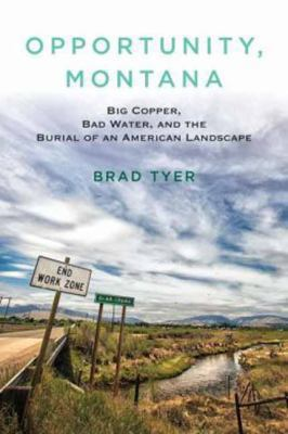 Opportunity, Montana : big copper, bad water, and the burial of an American landscape