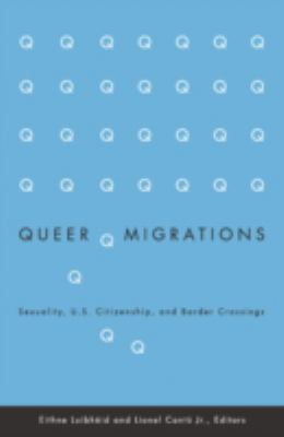 Queer Migrations : sexuality, U.S. citizenship, and border crossings