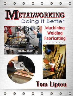 Metalworking : doing it better : machining, welding, fabricating