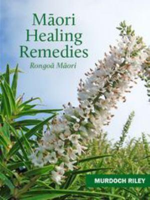 Maori healing remedies = Rongoa Maori