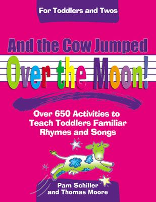 And the Cow Jumped over the Moon!: Over 650 Activities to Teach Toddlers Using Familiar Rhymes and Songs for Toddlers and Twos