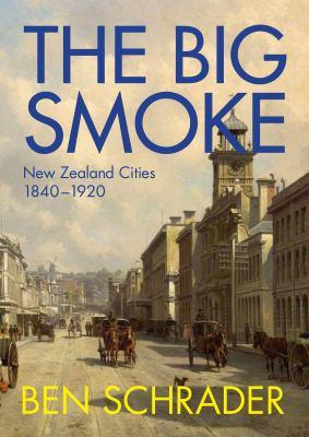 The big smoke : New Zealand cities, 1840-1920