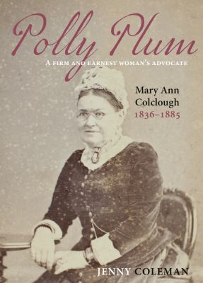 Polly Plum : a firm and earnest woman's advocate : Mary Ann Colclough 1836-1885