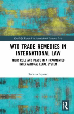 WTO trade remedies in international law : their role and place in a fragmented international legal system / Roberto Soprano.