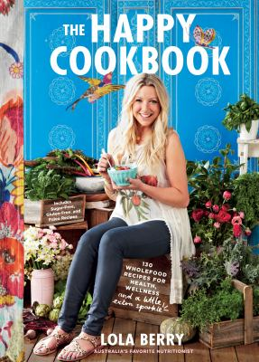 The happy cookbook : 130 wholefood recipes for health, wellness, and a little extra sparkle