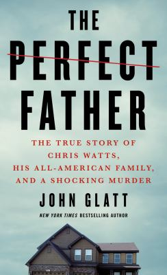 The perfect father : the true story of Chris Watts, his all-American family, and a shocking murder by Glatt, John. author.