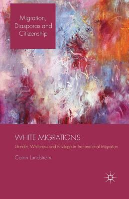 White Migrations Gender, Whiteness and Privilege in Transnational Migration / by C. Lundström.