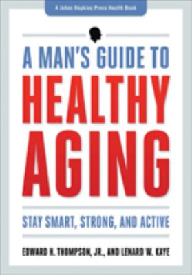 A man's guide to healthy aging : stay smart, strong, and active