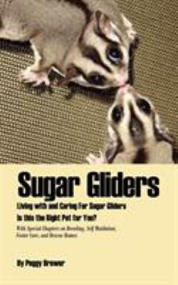 SUGAR GLIDERS LIVING WITH AND CARING FOR SUGAR GLIDERS IS THIS THE RIGHT PET FOR YOU