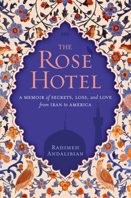 The rose hotel : a memoir of secrets, loss, and love from Iran to America