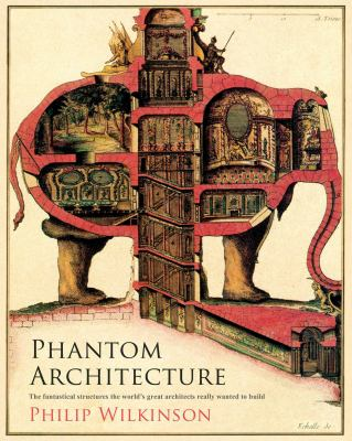 Phantom architecture : the fantastical structures the world's great architects really wanted to build