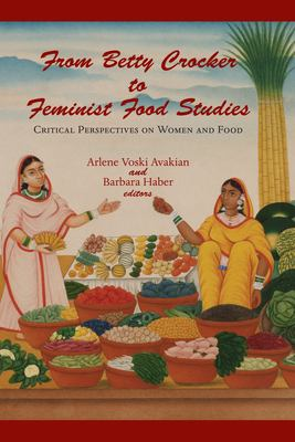 From Betty Crocker to Feminist Food Studies, edited by Arlene Voski Avakian & Barbara Haber