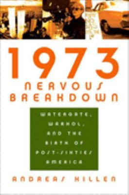 1973 nervous breakdown : Watergate, Warhol, and the birth of post-sixties America
