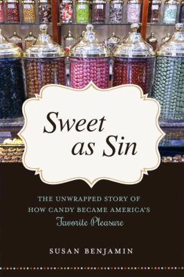 SWEET AS SIN THE UNWRAPPED STORY OF HOW CANDY BECAME AMERICAS FAVORITE PLEASURE