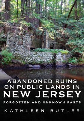 Abandoned ruins on public lands in New Jersey : forgotten and unknown pasts